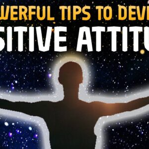 7 Powerful Tips to Develop Positive Attitude in Your Life