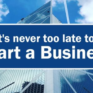 IT'S NEVER TOO LATE TO START A BUSINESS...